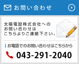 お問い合わせ 太陽電設株式会社へのお問い合わせはこちらよりご連絡下さい。 お電話でのお問い合わせはこちらから 043-291-2040